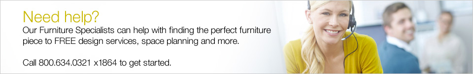 Need help? Our Furniture Specialists will help you find the perfect furniture piece to FREE design services and space planning. Call 800.634.0321 x1864 to get started.