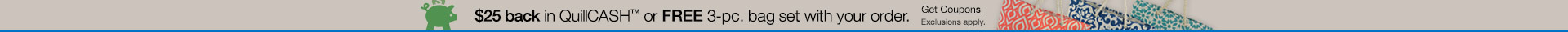 $25 back in QuillCash™ or FREE 3-pc. bag set with your order.