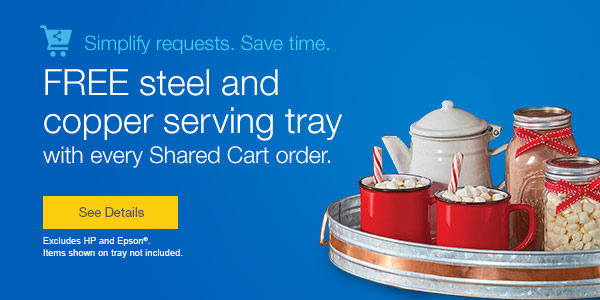 Simplify requests. Save time.  FREE steel and copper serving tray with every Shared Cart order.  Excludes HP and Epson®.